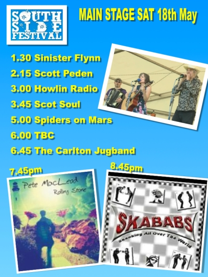 Line up for the main stage 18th May 2012. 1.30 Sinister Flynn 2.15 Scott Peden 3.00 Howlin Radio 3.45 Scot Soul 5.00 Spiders on Mars 6.00 TBC 6.45 The Carlton Jugband 7.45 Pete MacLeod 8.45 The Skababs